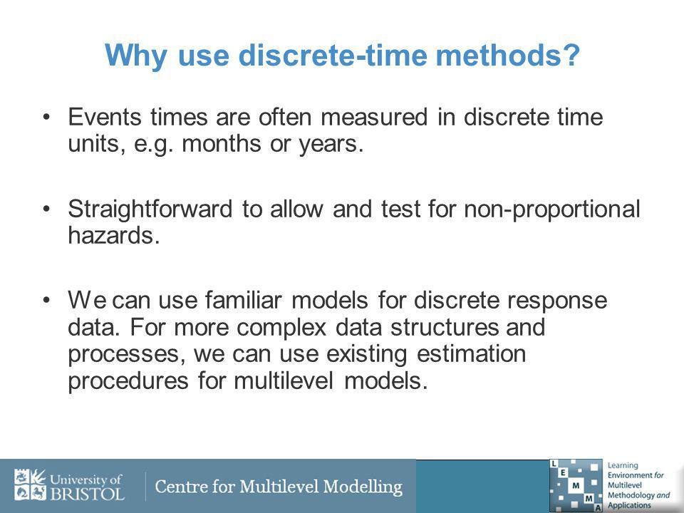 Why use discrete-time methods? Events times are often measured in discrete time units, e.g. months or years. Straightforward to allow and test for non