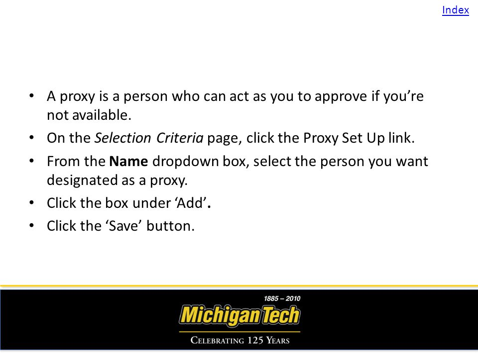 A proxy is a person who can act as you to approve if youre not available. On the Selection Criteria page, click the Proxy Set Up link. From the Name d
