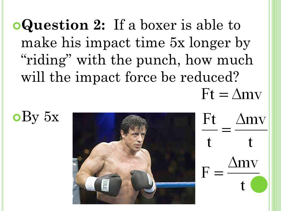 Question 2: If a boxer is able to make his impact time 5x longer by riding with the punch, how much will the impact force be reduced? By 5x