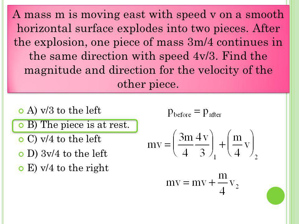 A) v/3 to the left B) The piece is at rest. C) v/4 to the left D) 3v/4 to the left E) v/4 to the right A mass m is moving east with speed v on a smoot