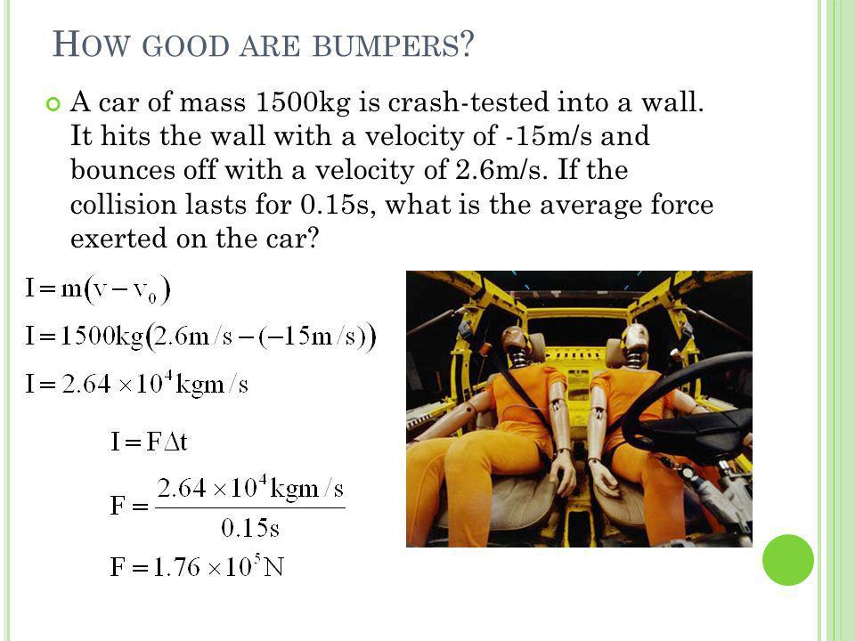 H OW GOOD ARE BUMPERS ? A car of mass 1500kg is crash-tested into a wall. It hits the wall with a velocity of -15m/s and bounces off with a velocity o