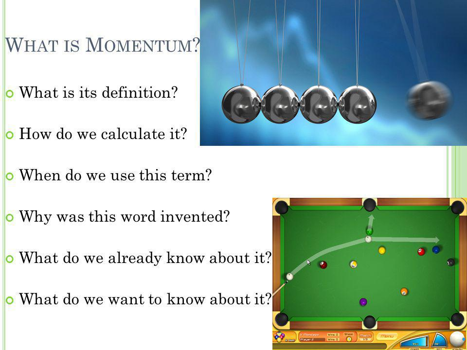 W HAT IS M OMENTUM ? What is its definition? How do we calculate it? When do we use this term? Why was this word invented? What do we already know abo