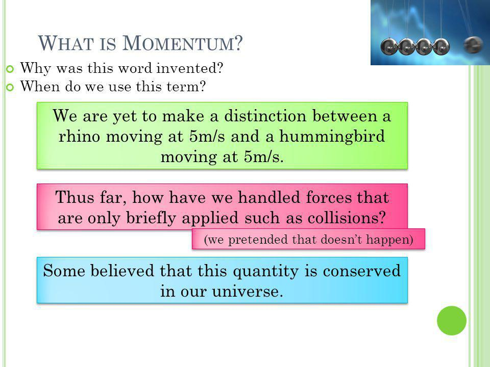 W HAT IS M OMENTUM ? Why was this word invented? When do we use this term? We are yet to make a distinction between a rhino moving at 5m/s and a hummi