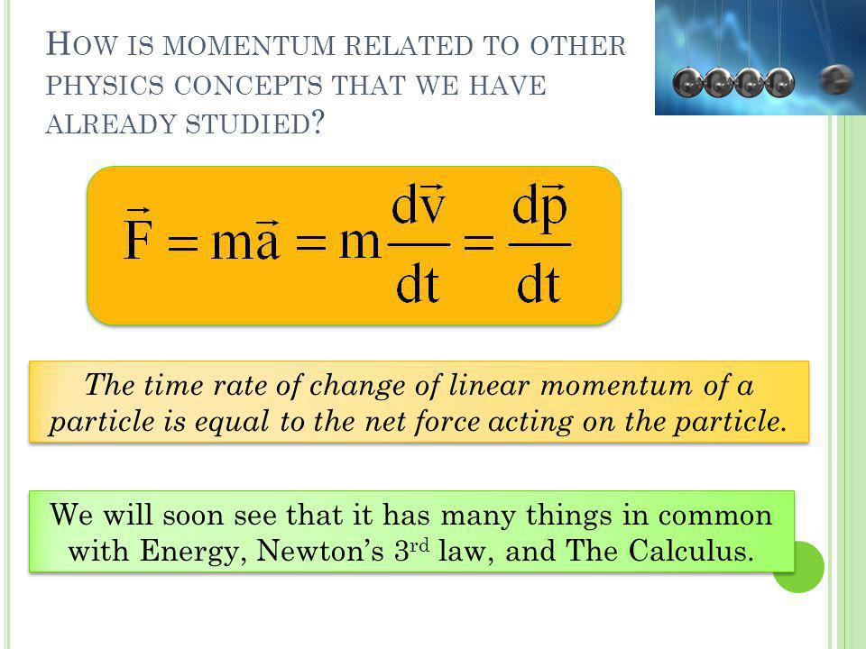 H OW IS MOMENTUM RELATED TO OTHER PHYSICS CONCEPTS THAT WE HAVE ALREADY STUDIED ? We will soon see that it has many things in common with Energy, Newt