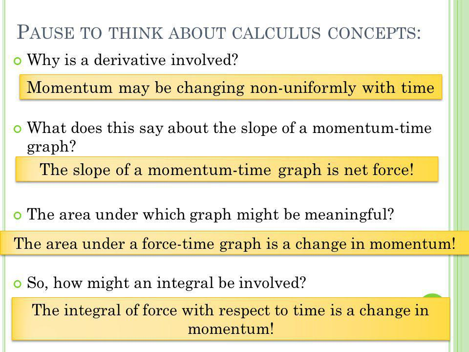 P AUSE TO THINK ABOUT CALCULUS CONCEPTS : Why is a derivative involved? What does this say about the slope of a momentum-time graph? The area under wh