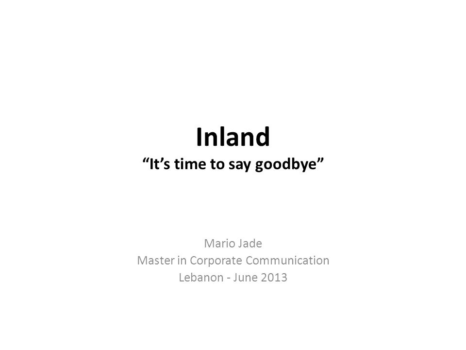 Inland Its time to say goodbye Mario Jade Master in Corporate Communication Lebanon - June 2013