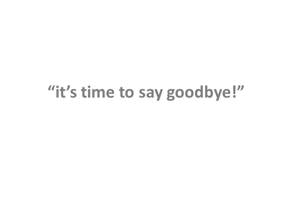 its time to say goodbye!