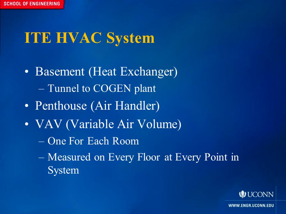 ITE HVAC System Basement (Heat Exchanger) –Tunnel to COGEN plant Penthouse (Air Handler) VAV (Variable Air Volume) –One For Each Room –Measured on Every Floor at Every Point in System