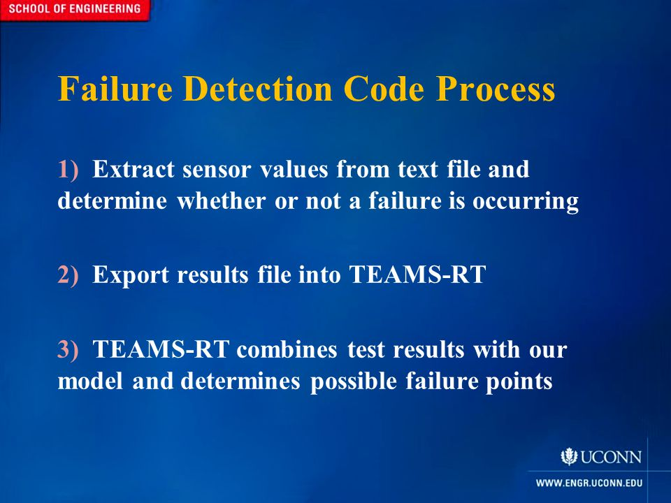 Failure Detection Code Process 1) Extract sensor values from text file and determine whether or not a failure is occurring 2) Export results file into TEAMS-RT 3) TEAMS-RT combines test results with our model and determines possible failure points