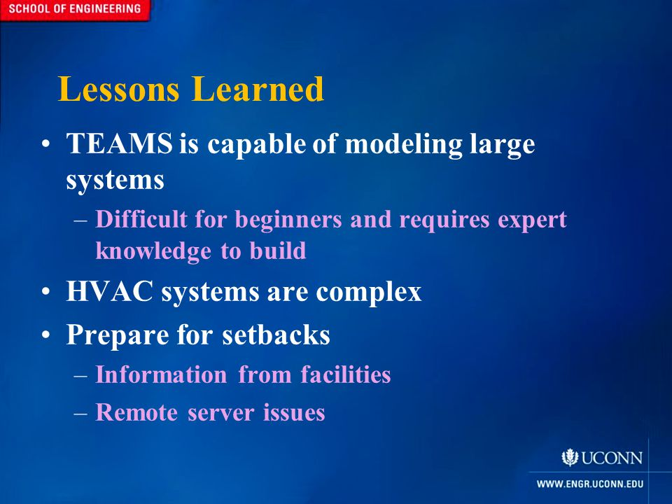 Lessons Learned TEAMS is capable of modeling large systems –Difficult for beginners and requires expert knowledge to build HVAC systems are complex Prepare for setbacks –Information from facilities –Remote server issues