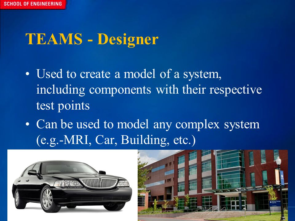 TEAMS - Designer Used to create a model of a system, including components with their respective test points Can be used to model any complex system (e.g.-MRI, Car, Building, etc.)
