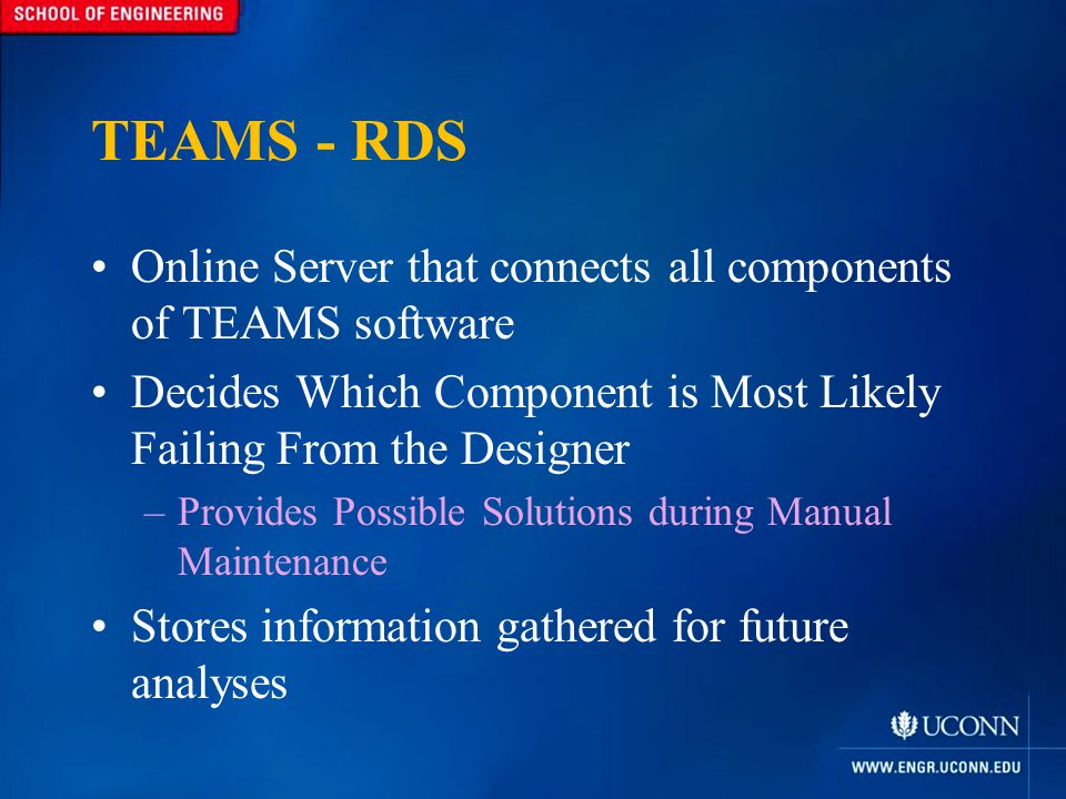 TEAMS - RDS Online Server that connects all components of TEAMS software Decides Which Component is Most Likely Failing From the Designer –Provides Possible Solutions during Manual Maintenance Stores information gathered for future analyses