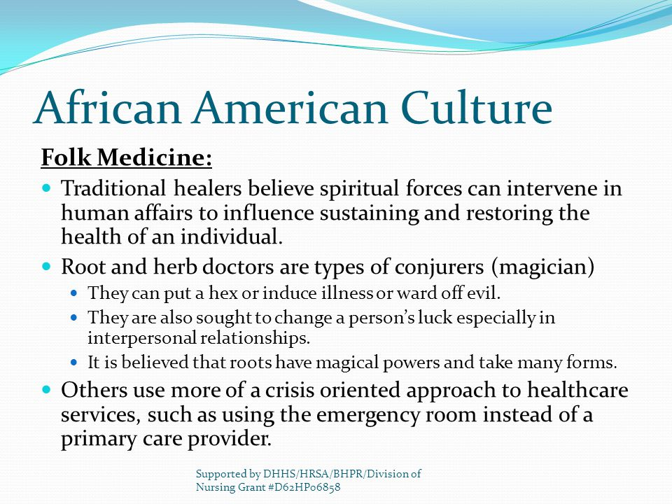 African American Culture Folk Medicine: Traditional healers believe spiritual forces can intervene in human affairs to influence sustaining and restor