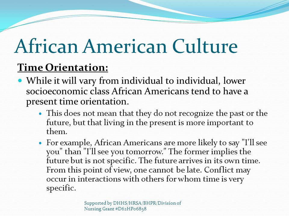 African American Culture Time Orientation: While it will vary from individual to individual, lower socioeconomic class African Americans tend to have