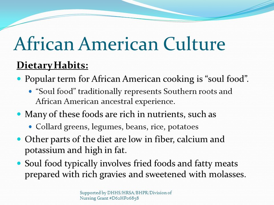 African American Culture Dietary Habits: Popular term for African American cooking is soul food. Soul food traditionally represents Southern roots and
