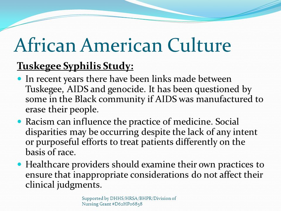African American Culture Tuskegee Syphilis Study: In recent years there have been links made between Tuskegee, AIDS and genocide. It has been question