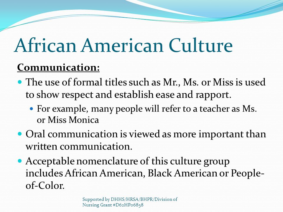 African American Culture Communication: The use of formal titles such as Mr., Ms. or Miss is used to show respect and establish ease and rapport. For