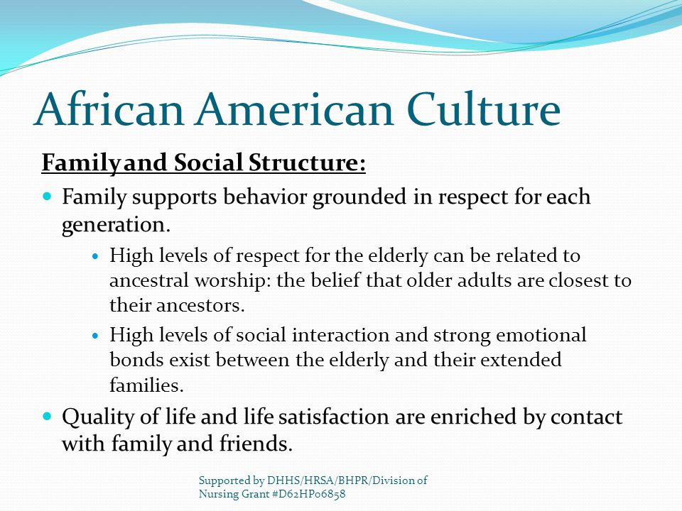 African American Culture Family and Social Structure: Family supports behavior grounded in respect for each generation. High levels of respect for the