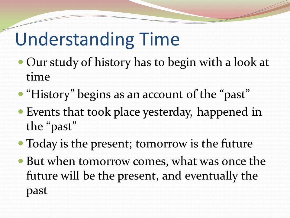 Understanding Time Our study of history has to begin with a look at time History begins as an account of the past Events that took place yesterday, ha