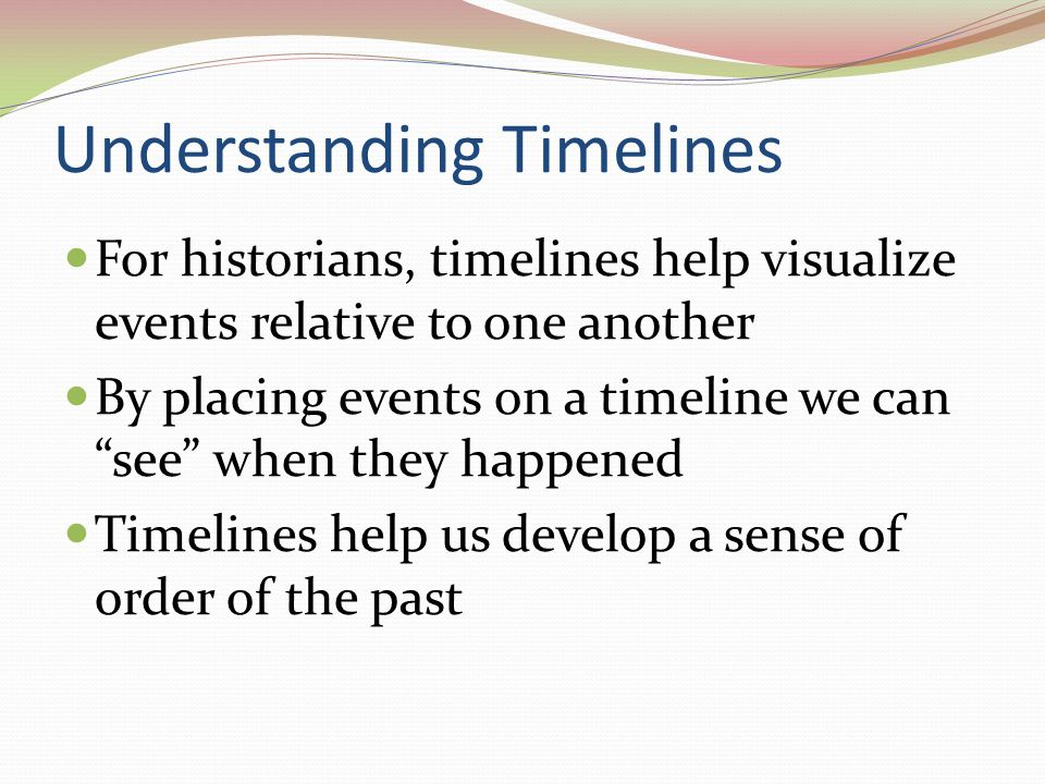 Understanding Timelines For historians, timelines help visualize events relative to one another By placing events on a timeline we can see when they h