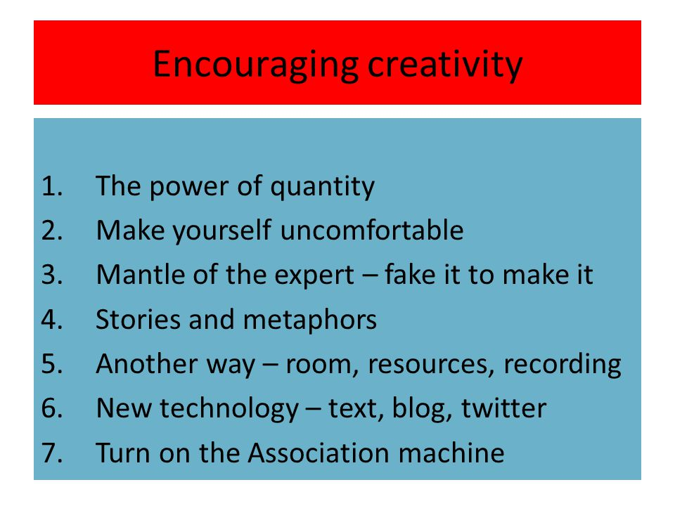 Encouraging creativity 1.The power of quantity 2.Make yourself uncomfortable 3.Mantle of the expert – fake it to make it 4.Stories and metaphors 5.Another way – room, resources, recording 6.New technology – text, blog, twitter 7.Turn on the Association machine