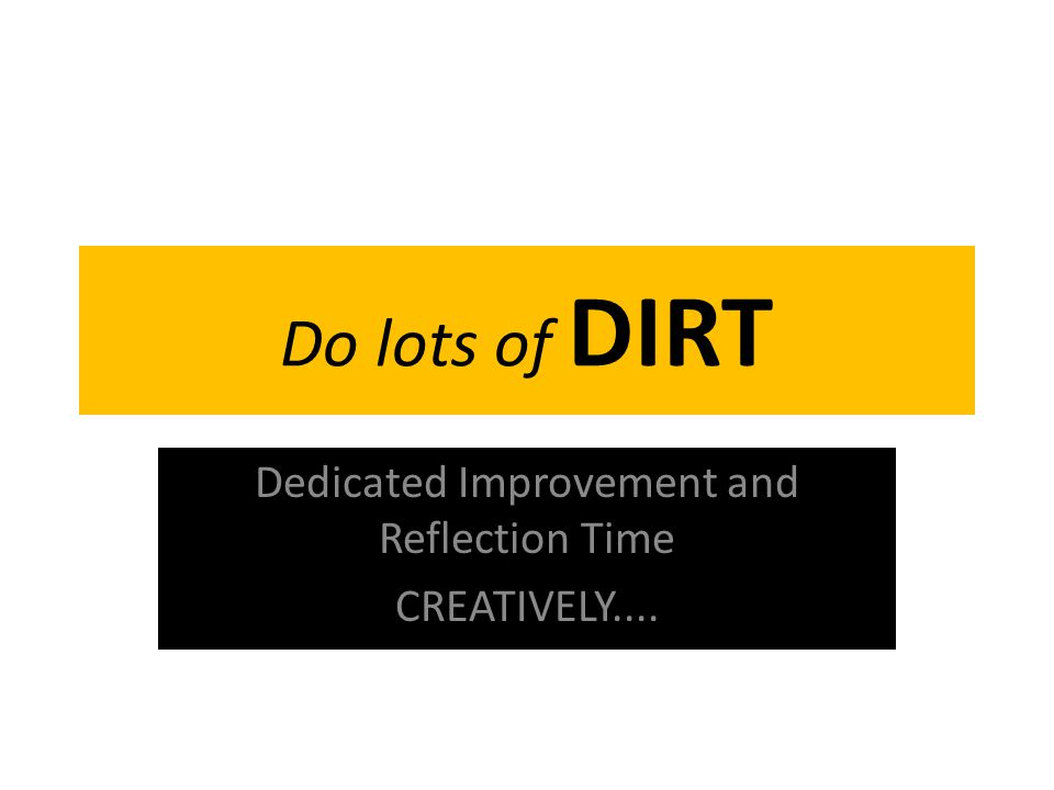 Do lots of DIRT Dedicated Improvement and Reflection Time CREATIVELY....