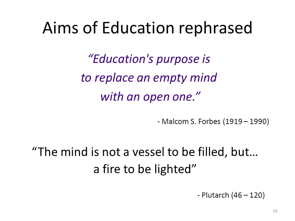 16 Aims of Education rephrased Education's purpose is to replace an empty mind with an open one. The mind is not a vessel to be filled, but… a fire to
