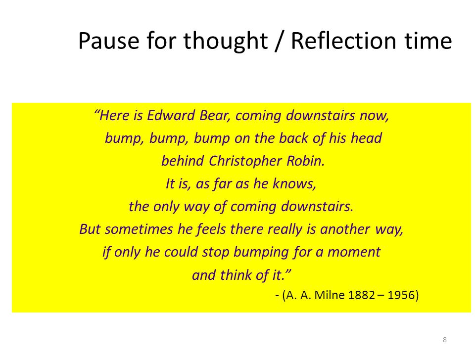 8 Pause for thought / Reflection time Here is Edward Bear, coming downstairs now, bump, bump, bump on the back of his head behind Christopher Robin. I