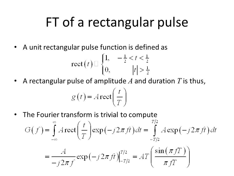 FT of a rectangular pulse A unit rectangular pulse function is defined as A rectangular pulse of amplitude A and duration T is thus, The Fourier trans
