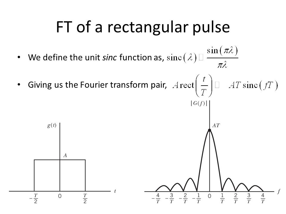 FT of a rectangular pulse We define the unit sinc function as, Giving us the Fourier transform pair,