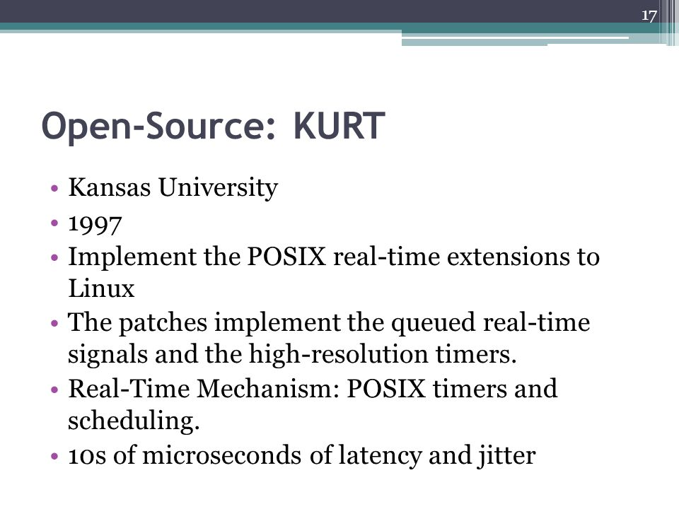 Open-Source: KURT Kansas University 1997 Implement the POSIX real-time extensions to Linux The patches implement the queued real-time signals and the
