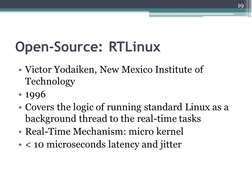 Open-Source: RTLinux Victor Yodaiken, New Mexico Institute of Technology 1996 Covers the logic of running standard Linux as a background thread to the real-time tasks Real-Time Mechanism: micro kernel < 10 microseconds latency and jitter 19