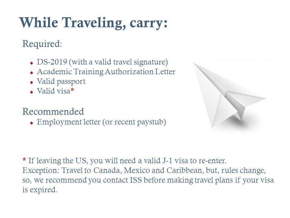 While Traveling, carry: Required : DS-2019 (with a valid travel signature) Academic Training Authorization Letter Valid passport Valid visa * Recommen
