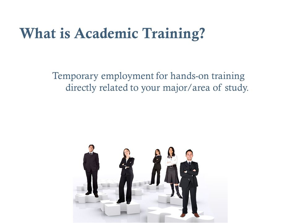 What is Academic Training? Temporary employment for hands-on training directly related to your major/area of study.