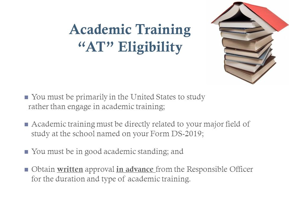 Academic Training AT Eligibility You must be primarily in the United States to study rather than engage in academic training; Academic training must b