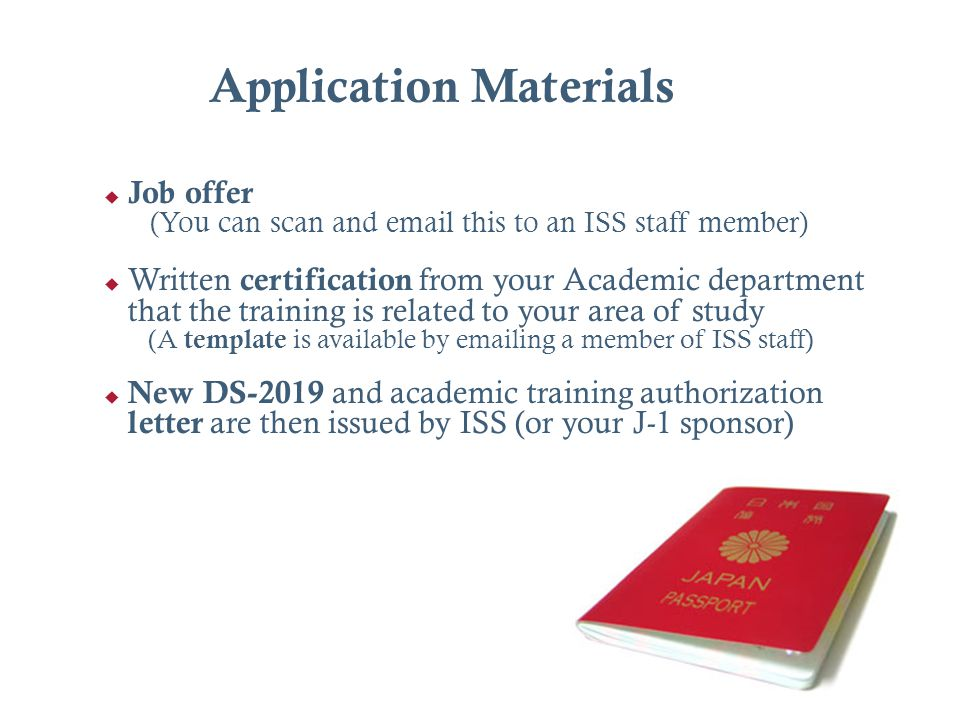 Application Materials Job offer (You can scan and email this to an ISS staff member) Written certification from your Academic department that the trai
