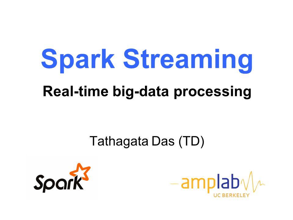 Spark Streaming Real-time big-data processing Tathagata Das (TD) UC BERKELEY