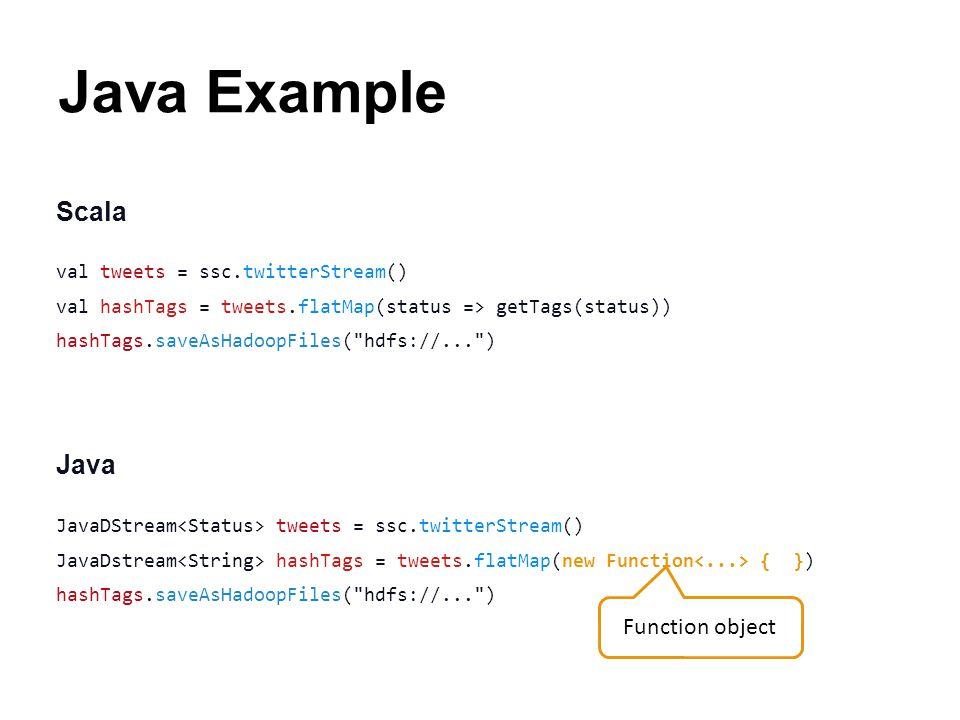 Java Example Scala val tweets = ssc.twitterStream() val hashTags = tweets.flatMap(status => getTags(status)) hashTags.saveAsHadoopFiles(