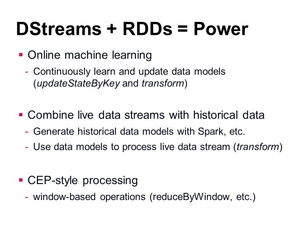 DStreams + RDDs = Power Online machine learning -Continuously learn and update data models (updateStateByKey and transform) Combine live data streams