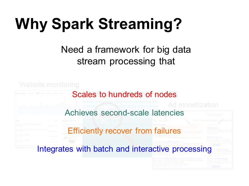 Why Spark Streaming? Need a framework for big data stream processing that Website monitoring Fraud detection Ad monetization Scales to hundreds of nod