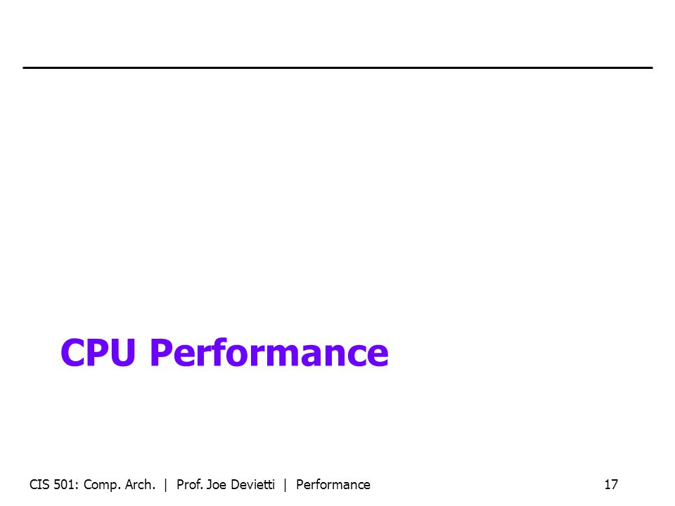 CPU Performance CIS 501: Comp. Arch. | Prof. Joe Devietti | Performance17