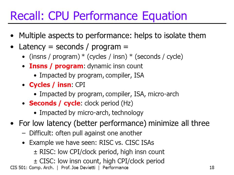 CIS 501: Comp. Arch. | Prof. Joe Devietti | Performance18 Recall: CPU Performance Equation Multiple aspects to performance: helps to isolate them Late