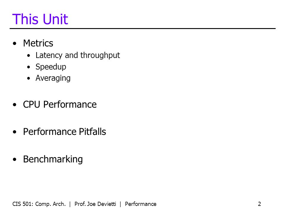 CIS 501: Comp. Arch. | Prof. Joe Devietti | Performance2 This Unit Metrics Latency and throughput Speedup Averaging CPU Performance Performance Pitfal