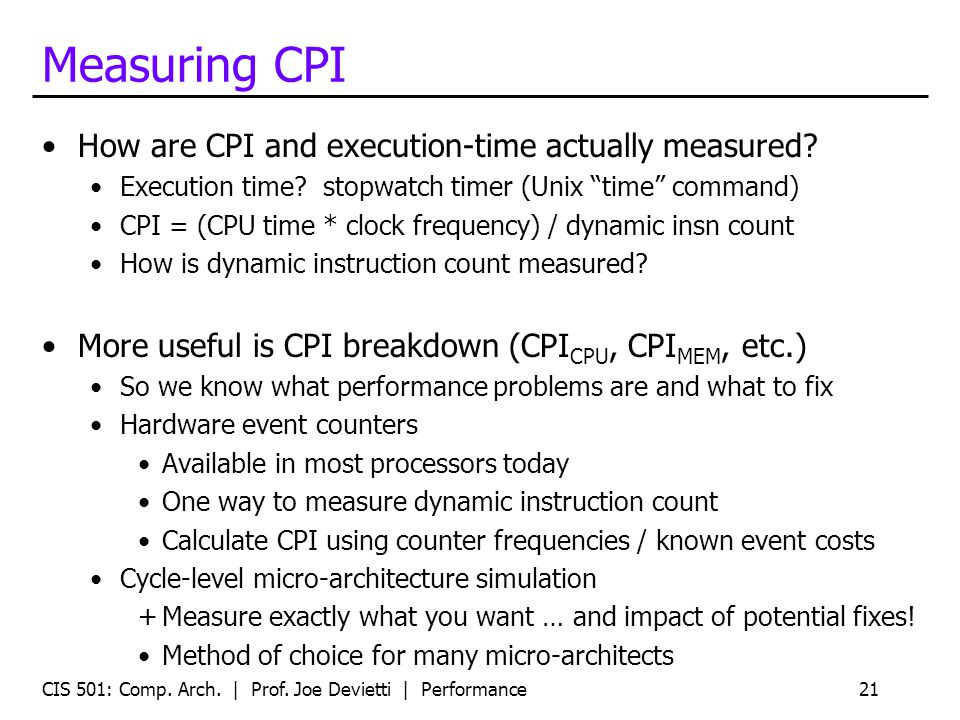 CIS 501: Comp. Arch. | Prof. Joe Devietti | Performance21 Measuring CPI How are CPI and execution-time actually measured? Execution time? stopwatch ti