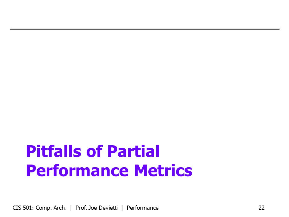 Pitfalls of Partial Performance Metrics CIS 501: Comp. Arch. | Prof. Joe Devietti | Performance22