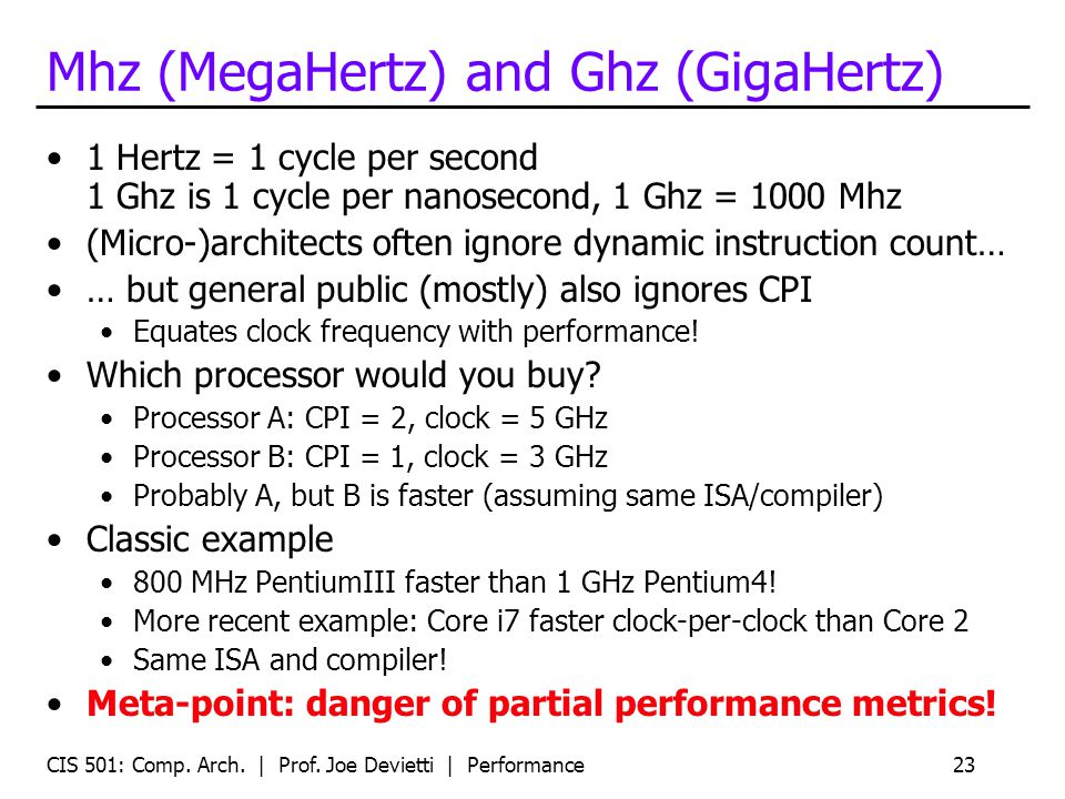CIS 501: Comp. Arch. | Prof. Joe Devietti | Performance23 Mhz (MegaHertz) and Ghz (GigaHertz) 1 Hertz = 1 cycle per second 1 Ghz is 1 cycle per nanose