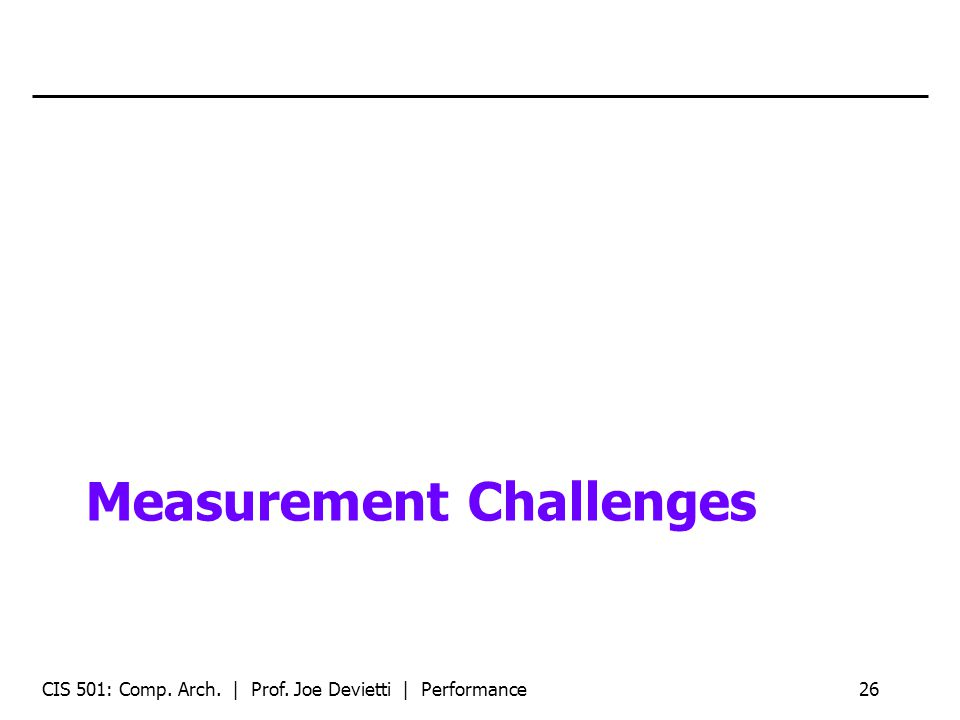Measurement Challenges CIS 501: Comp. Arch. | Prof. Joe Devietti | Performance26