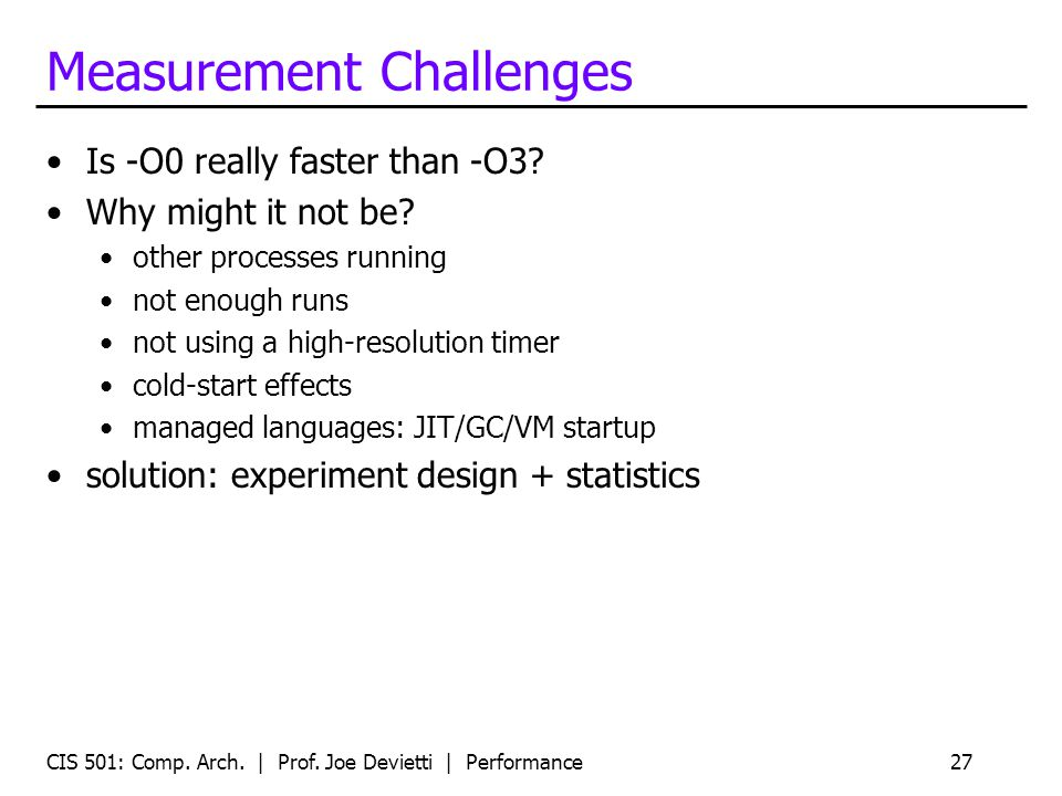 Measurement Challenges Is -O0 really faster than -O3? Why might it not be? other processes running not enough runs not using a high-resolution timer c
