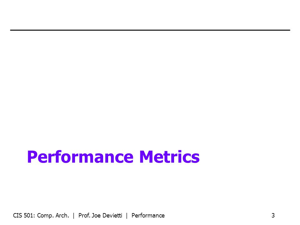 Performance Metrics CIS 501: Comp. Arch. | Prof. Joe Devietti | Performance3
