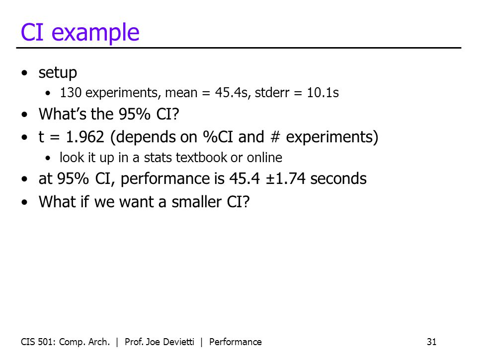 CI example setup 130 experiments, mean = 45.4s, stderr = 10.1s Whats the 95% CI? t = 1.962 (depends on %CI and # experiments) look it up in a stats te